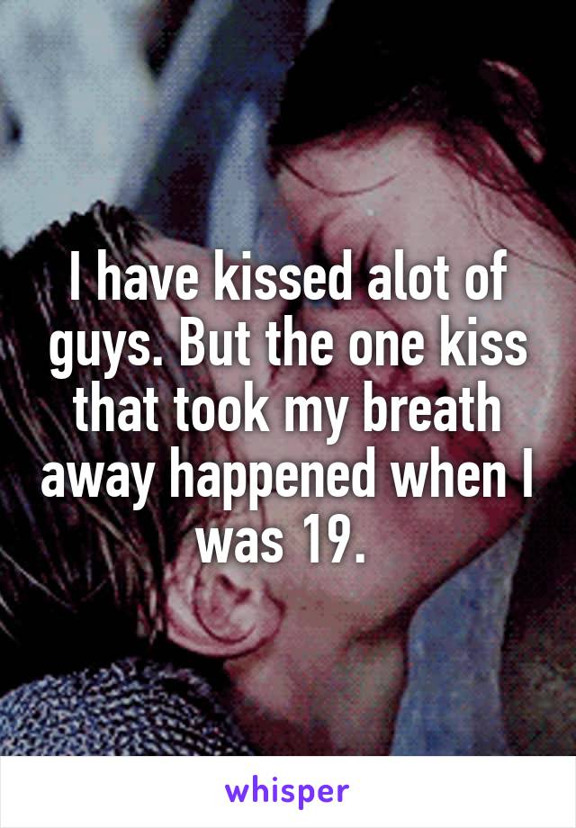 I have kissed alot of guys. But the one kiss that took my breath away happened when I was 19.