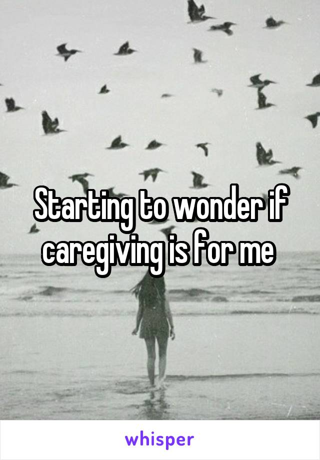 Starting to wonder if caregiving is for me