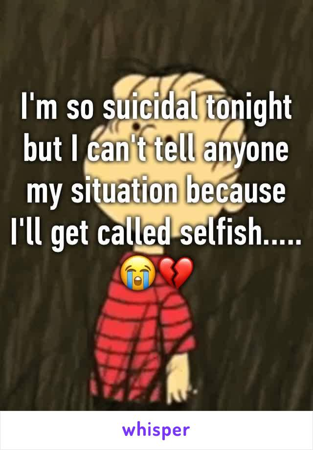 I'm so suicidal tonight but I can't tell anyone my situation because I'll get called selfish..... 😭💔