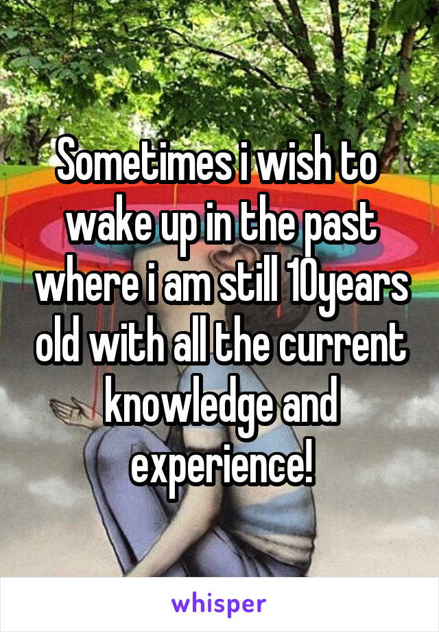 Sometimes i wish to  wake up in the past where i am still 10years old with all the current knowledge and experience!