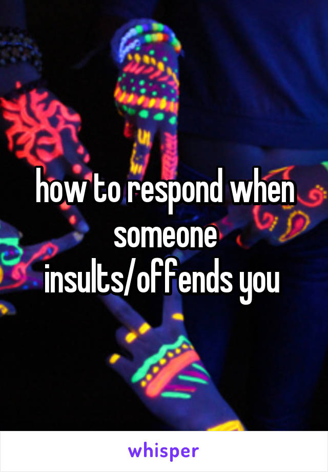 how to respond when someone insults/offends you