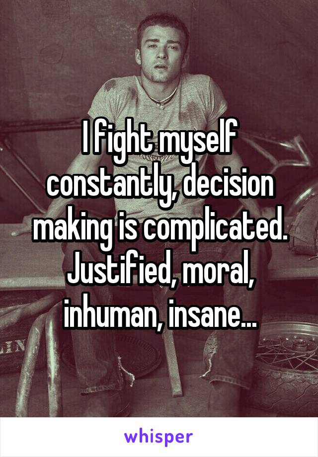 I fight myself constantly, decision making is complicated. Justified, moral, inhuman, insane...