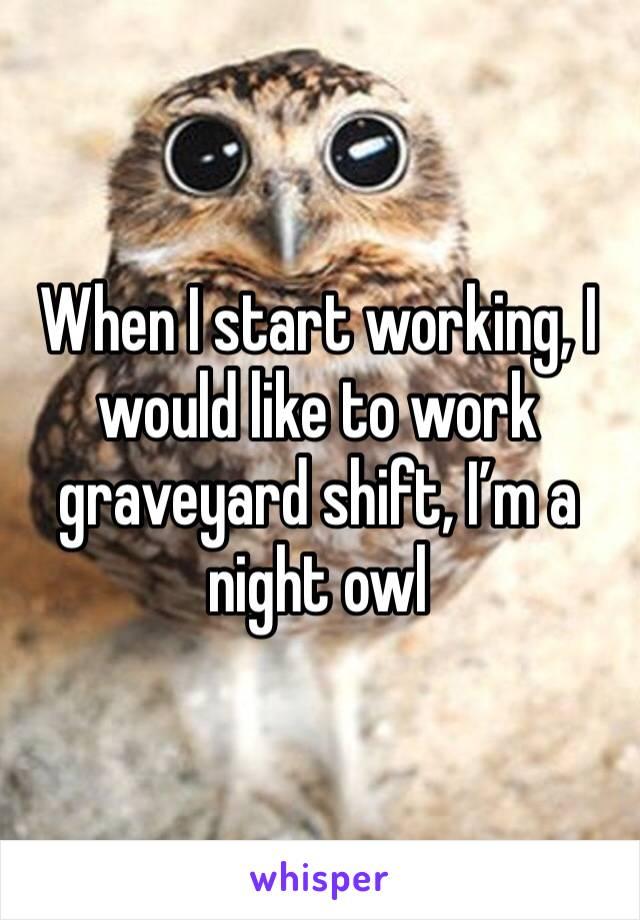 When I start working, I would like to work graveyard shift, I'm a night owl