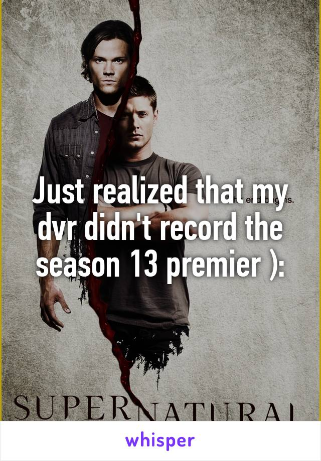 Just realized that my dvr didn't record the season 13 premier ):