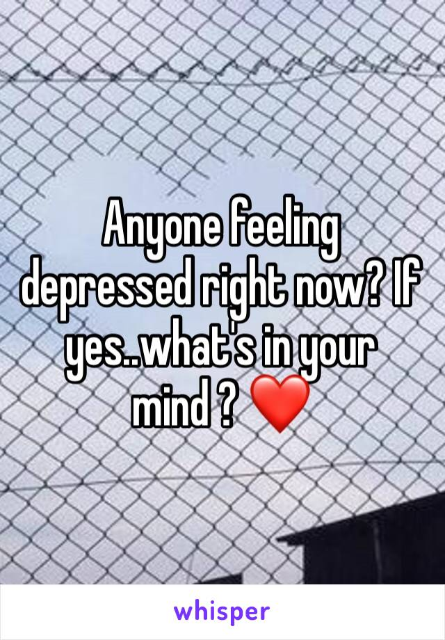 Anyone feeling depressed right now? If yes..what's in your mind ? ❤️