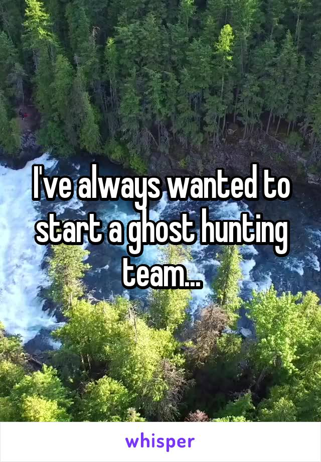 I've always wanted to start a ghost hunting team...