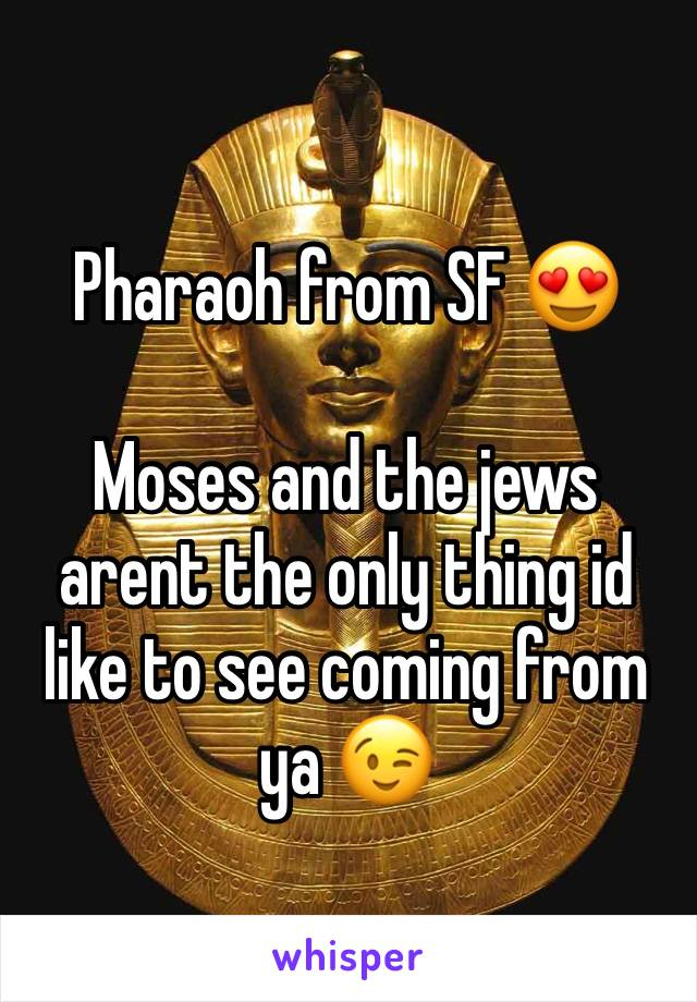 Pharaoh from SF 😍  Moses and the jews arent the only thing id like to see coming from ya 😉