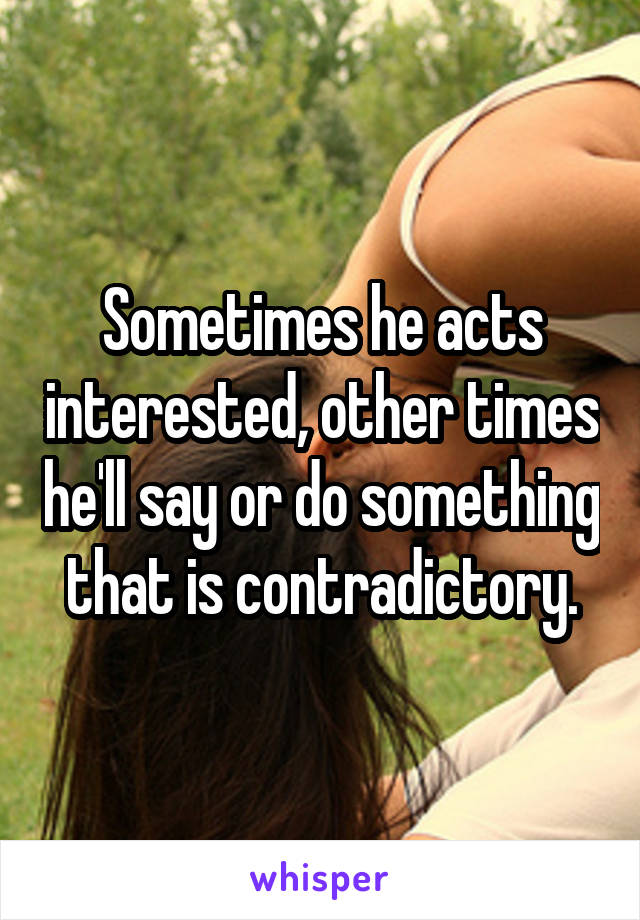 Sometimes he acts interested, other times he'll say or do something that is contradictory.