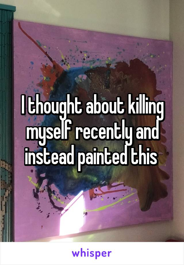 I thought about killing myself recently and instead painted this