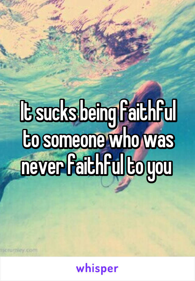 It sucks being faithful to someone who was never faithful to you