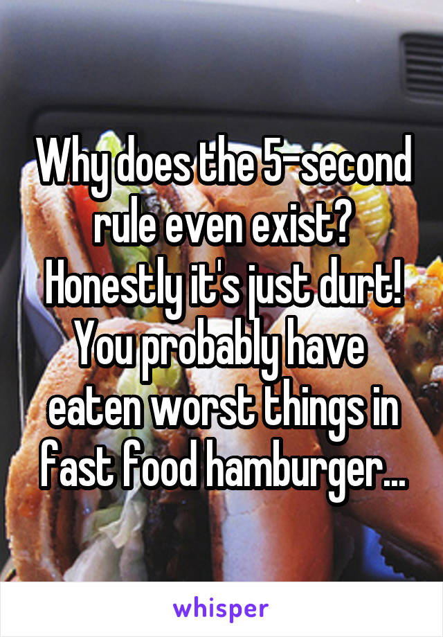Why does the 5-second rule even exist? Honestly it's just durt! You probably have  eaten worst things in fast food hamburger...