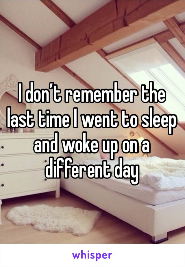 I don't remember the last time I went to sleep and woke up on a different day