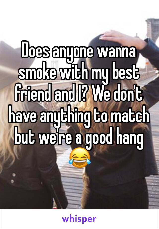 Does anyone wanna smoke with my best friend and I? We don't have anything to match but we're a good hang 😂