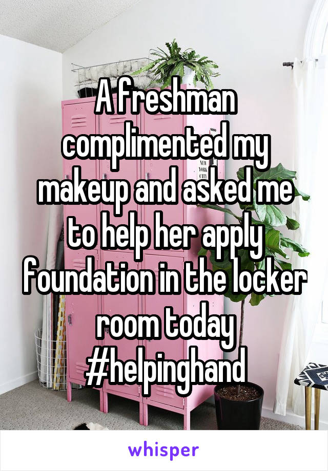 A freshman complimented my makeup and asked me to help her apply foundation in the locker room today #helpinghand