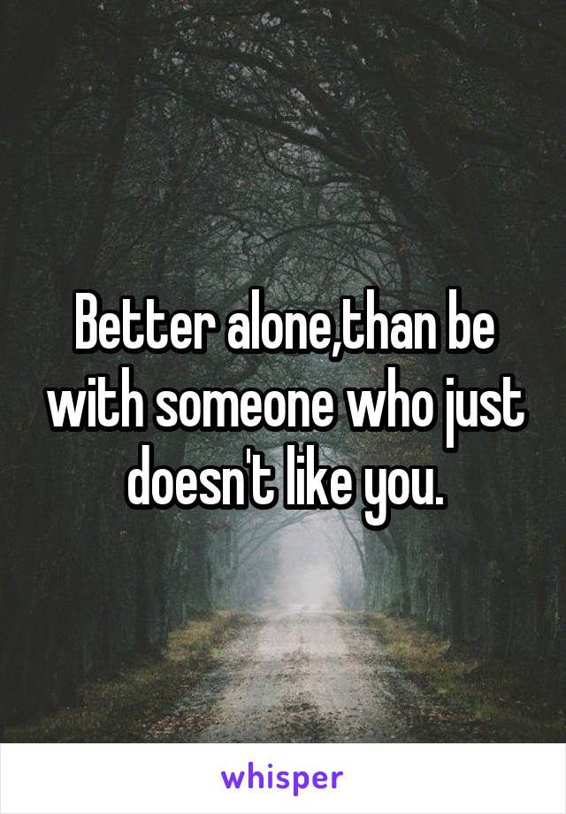 Better alone,than be with someone who just doesn't like you.