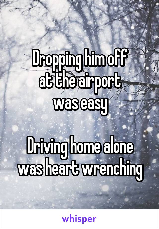 Dropping him off at the airport was easy  Driving home alone was heart wrenching