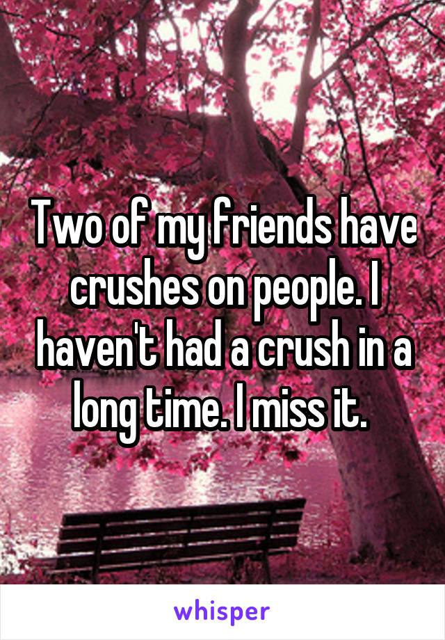 Two of my friends have crushes on people. I haven't had a crush in a long time. I miss it.