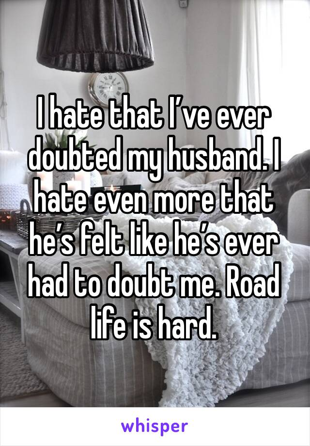 I hate that I've ever doubted my husband. I hate even more that he's felt like he's ever had to doubt me. Road life is hard.