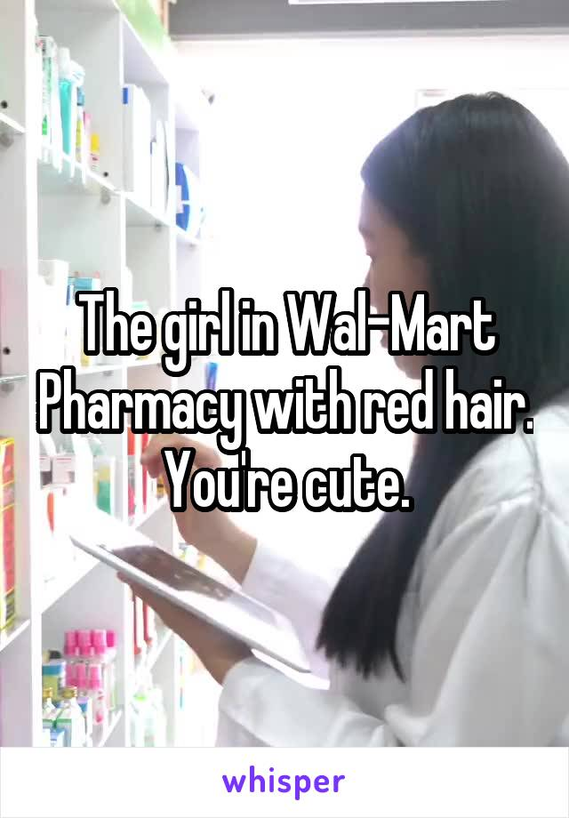 The girl in Wal-Mart Pharmacy with red hair. You're cute.