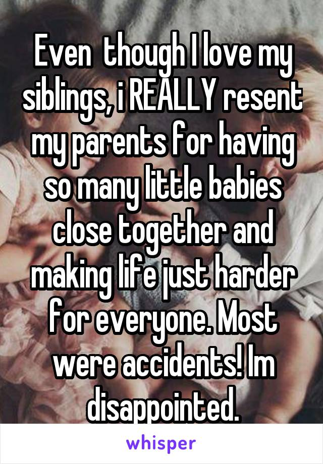 Even  though I love my siblings, i REALLY resent my parents for having so many little babies close together and making life just harder for everyone. Most were accidents! Im disappointed.