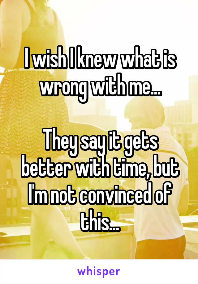 I wish I knew what is wrong with me...  They say it gets better with time, but I'm not convinced of this...