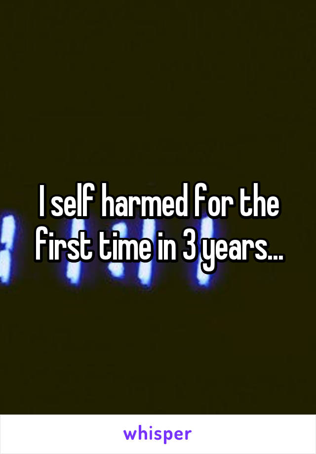 I self harmed for the first time in 3 years...