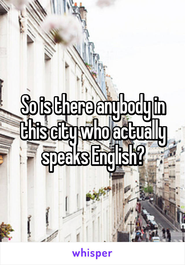 So is there anybody in this city who actually speaks English?