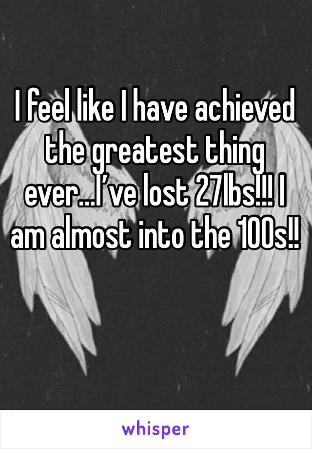I feel like I have achieved the greatest thing ever...I've lost 27lbs!!! I am almost into the 100s!!