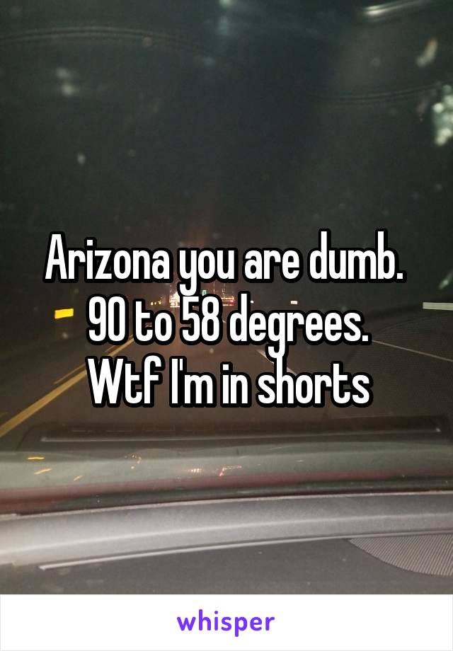 Arizona you are dumb.  90 to 58 degrees. Wtf I'm in shorts