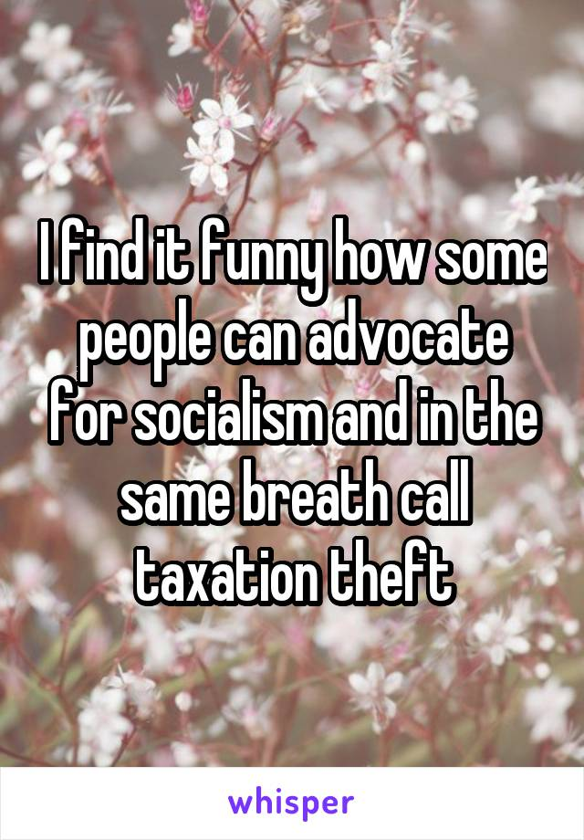 I find it funny how some people can advocate for socialism and in the same breath call taxation theft