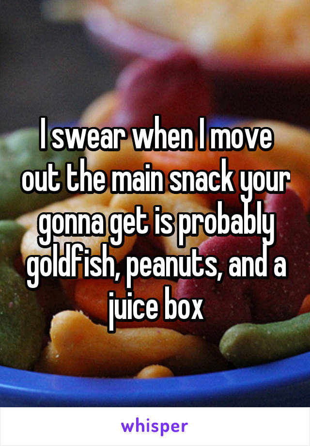 I swear when I move out the main snack your gonna get is probably goldfish, peanuts, and a juice box