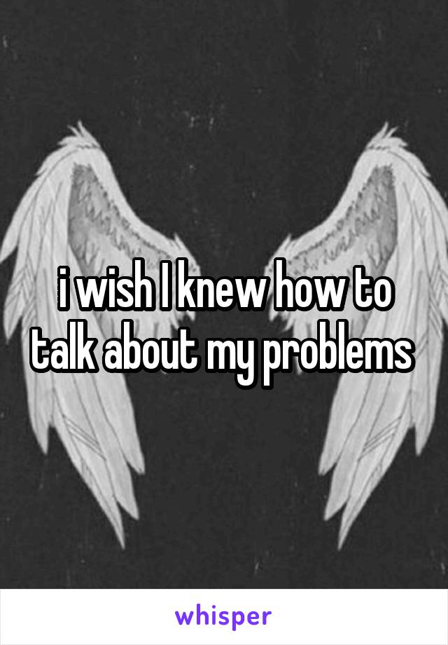 i wish I knew how to talk about my problems