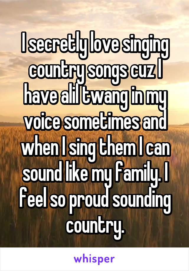 I secretly love singing country songs cuz I have alil twang in my voice sometimes and when I sing them I can sound like my family. I feel so proud sounding country.
