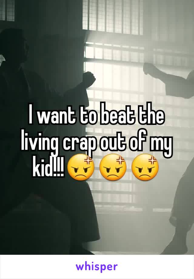 I want to beat the living crap out of my kid!!!😡😡😡