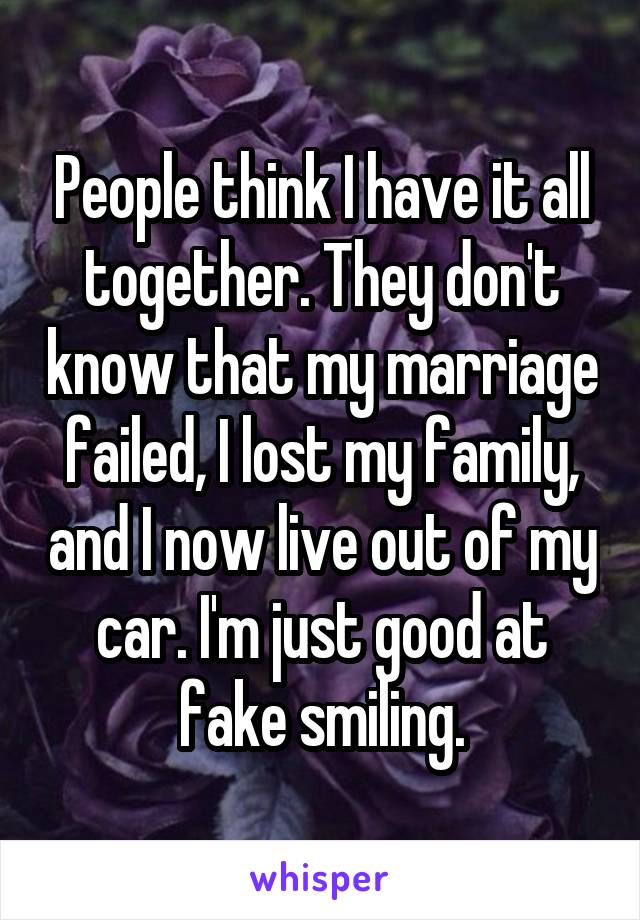 People think I have it all together. They don't know that my marriage failed, I lost my family, and I now live out of my car. I'm just good at fake smiling.