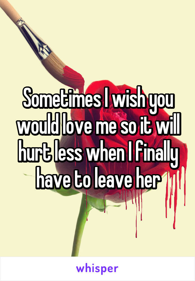 Sometimes I wish you would love me so it will hurt less when I finally have to leave her