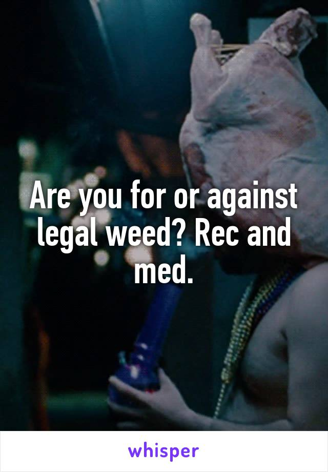 Are you for or against legal weed? Rec and med.