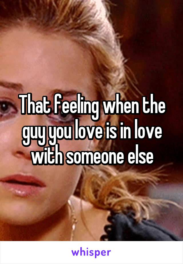 That feeling when the guy you love is in love with someone else