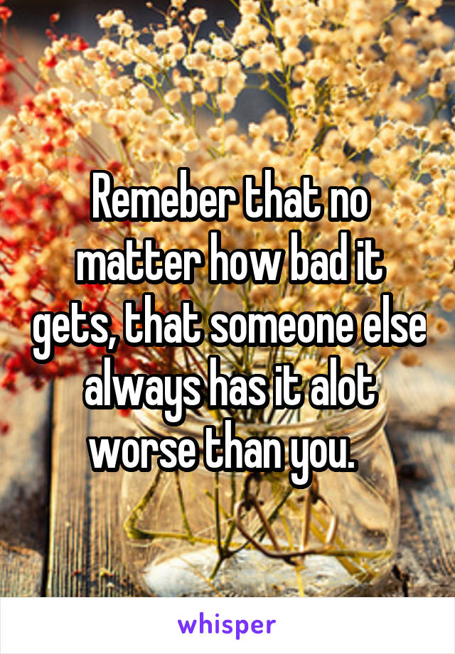 Remeber that no matter how bad it gets, that someone else always has it alot worse than you.