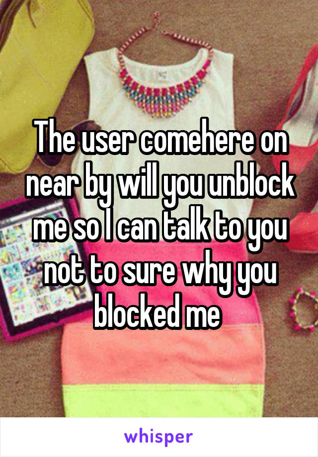 The user comehere on near by will you unblock me so I can talk to you not to sure why you blocked me
