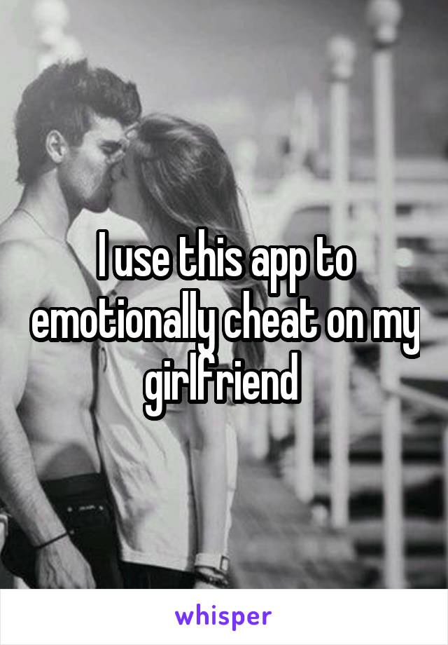 I use this app to emotionally cheat on my girlfriend