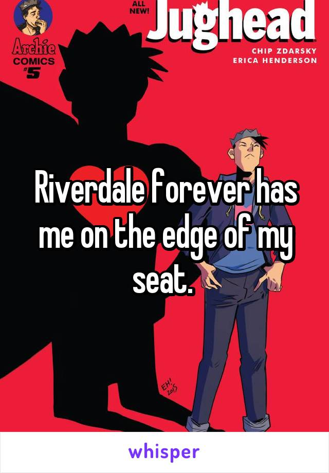 Riverdale forever has me on the edge of my seat.