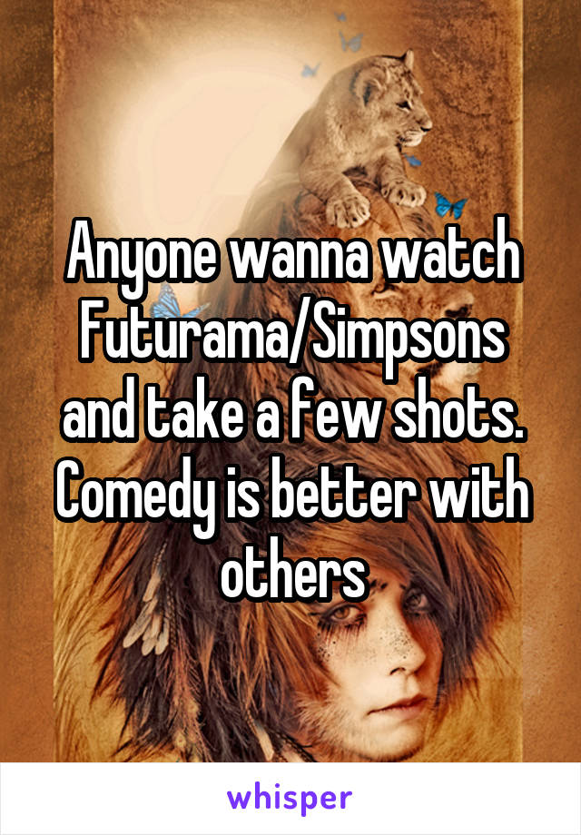 Anyone wanna watch Futurama/Simpsons and take a few shots. Comedy is better with others