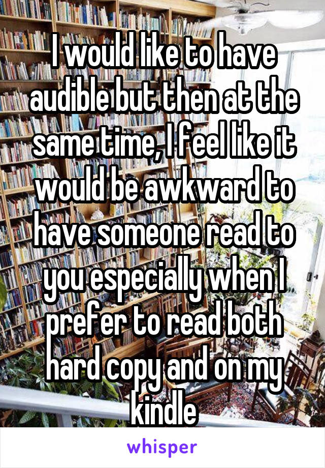 I would like to have audible but then at the same time, I feel like it would be awkward to have someone read to you especially when I prefer to read both hard copy and on my kindle