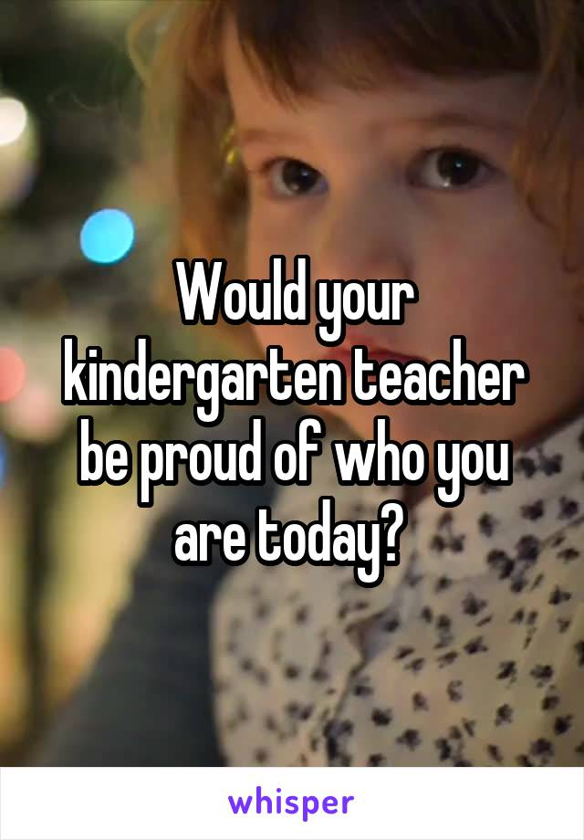 Would your kindergarten teacher be proud of who you are today?