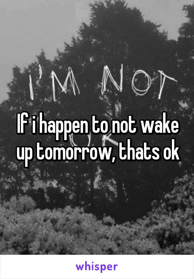 If i happen to not wake up tomorrow, thats ok