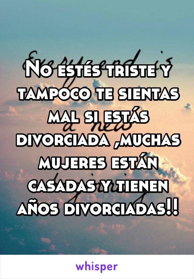 No estés triste y tampoco te sientas mal si estás divorciada ,muchas mujeres están casadas y tienen años divorciadas!!