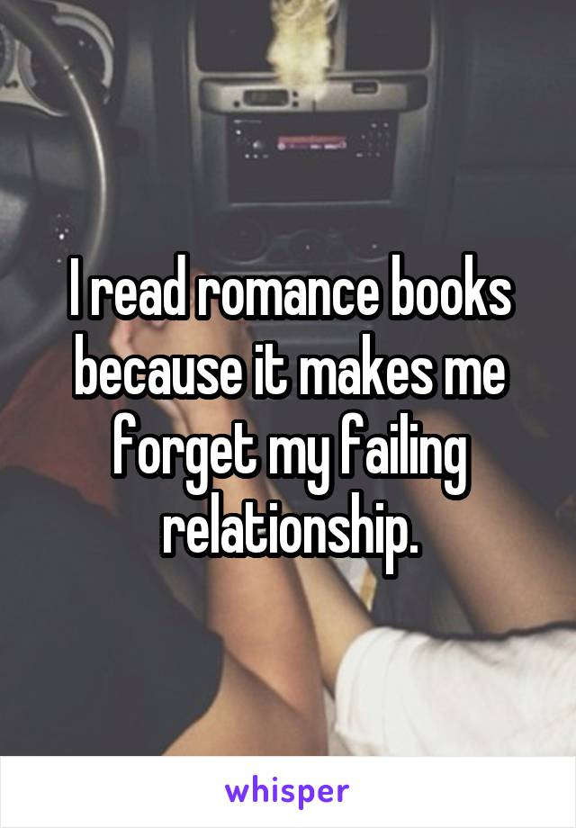 I read romance books because it makes me forget my failing relationship.