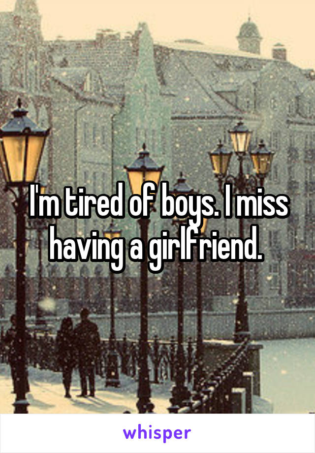 I'm tired of boys. I miss having a girlfriend.