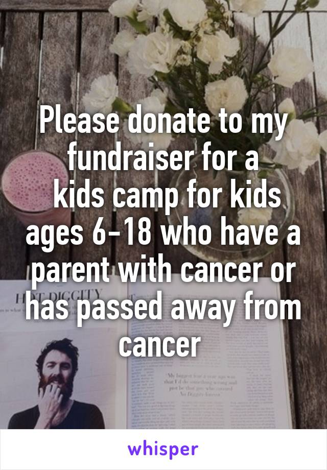 Please donate to my fundraiser for a  kids camp for kids ages 6-18 who have a parent with cancer or has passed away from cancer